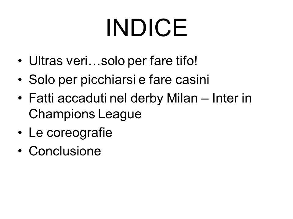 INDICE Ultras veri…solo per fare tifo! Solo per picchiarsi e fare casini Fatti accaduti nel derby Milan – Inter in Champions League Le coreografie Con