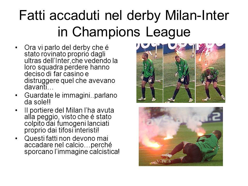 Fatti accaduti nel derby Milan-Inter in Champions League Ora vi parlo del derby che é stato rovinato proprio dagli ultras dellInter,che vedendo la lor