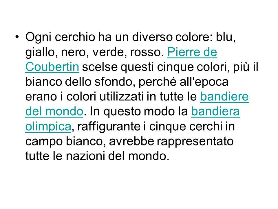 Ogni cerchio ha un diverso colore: blu, giallo, nero, verde, rosso. Pierre de Coubertin scelse questi cinque colori, più il bianco dello sfondo, perch