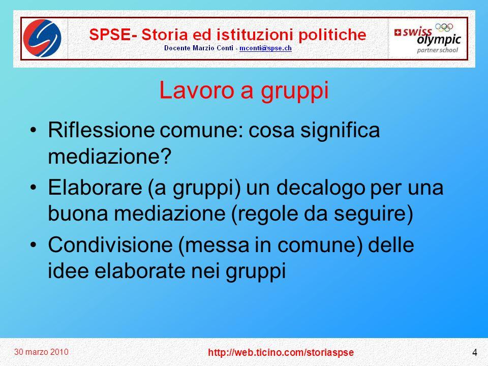 http://web.ticino.com/storiaspse 30 marzo 2010 4 Lavoro a gruppi Riflessione comune: cosa significa mediazione? Elaborare (a gruppi) un decalogo per u