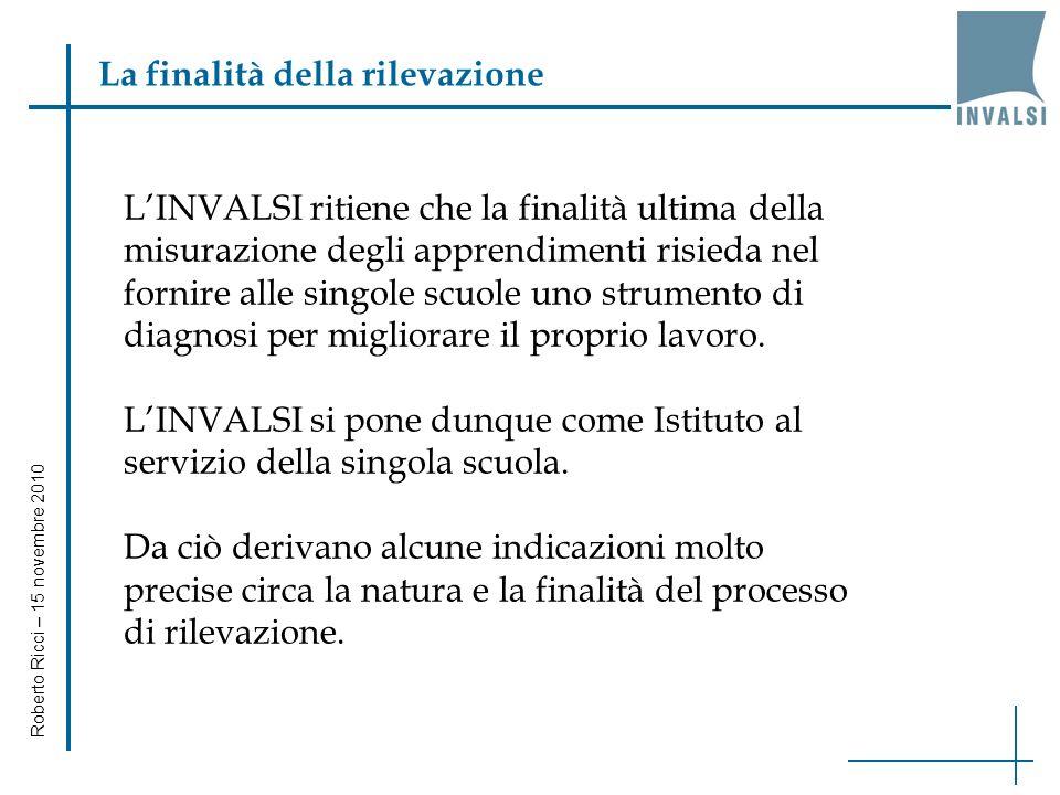 Roberto Ricci – 15 novembre 2010 LINVALSI ritiene che la finalità ultima della misurazione degli apprendimenti risieda nel fornire alle singole scuole uno strumento di diagnosi per migliorare il proprio lavoro.