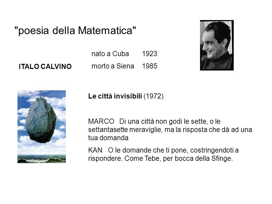 poesia della Matematica ITALO CALVINO nato a Cuba 1923 morto a Siena 1985 Le città invisibili (1972) MARCO Di una città non godi le sette, o le settantasette meraviglie, ma la risposta che dà ad una tua domanda KAN O le domande che ti pone, costringendoti a rispondere.