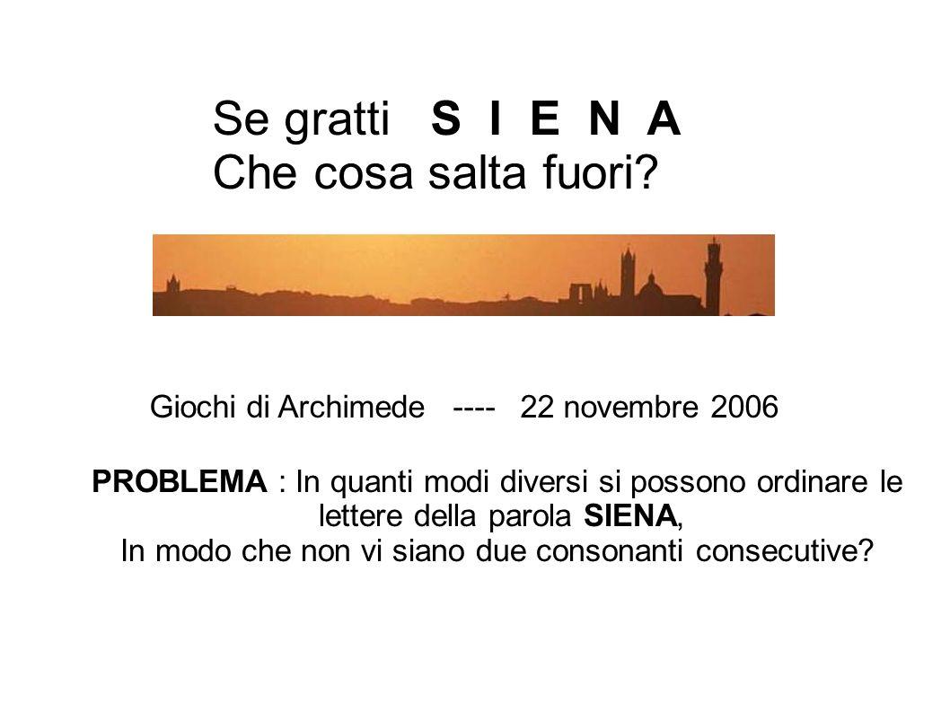 Se gratti S I E N A Che cosa salta fuori? Giochi di Archimede ---- 22 novembre 2006 PROBLEMA : In quanti modi diversi si possono ordinare le lettere d