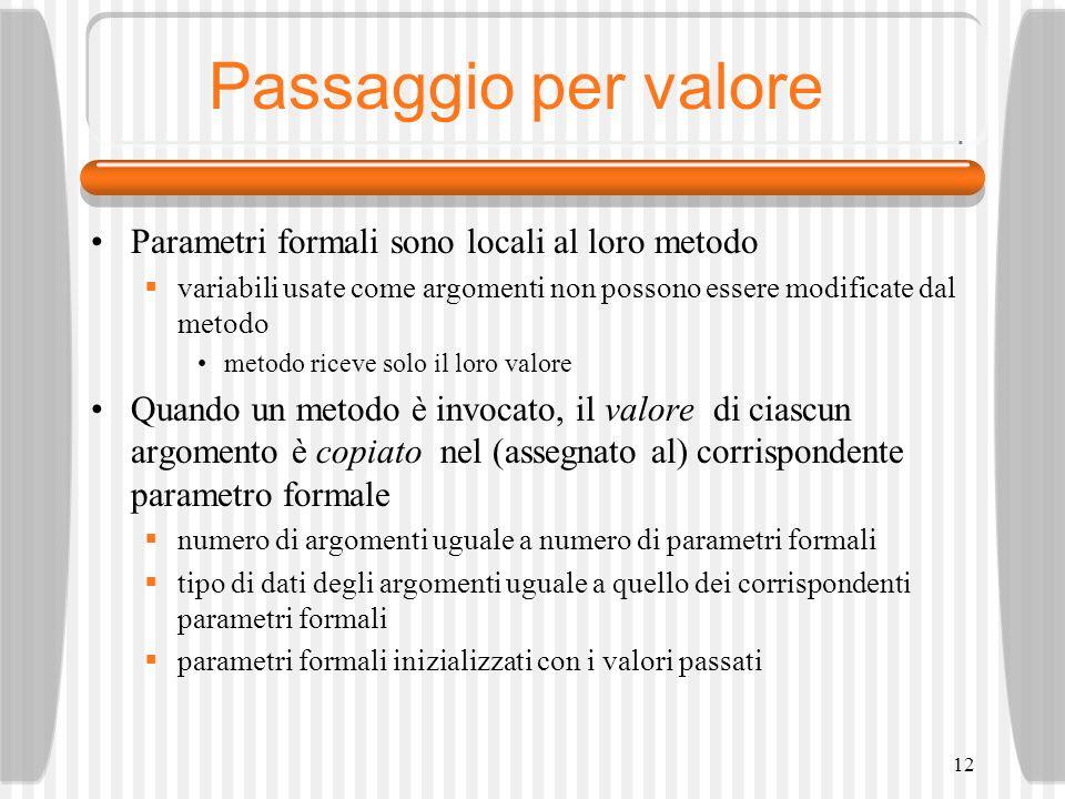 12 Passaggio per valore Parametri formali sono locali al loro metodo variabili usate come argomenti non possono essere modificate dal metodo metodo riceve solo il loro valore Quando un metodo è invocato, il valore di ciascun argomento è copiato nel (assegnato al) corrispondente parametro formale numero di argomenti uguale a numero di parametri formali tipo di dati degli argomenti uguale a quello dei corrispondenti parametri formali parametri formali inizializzati con i valori passati