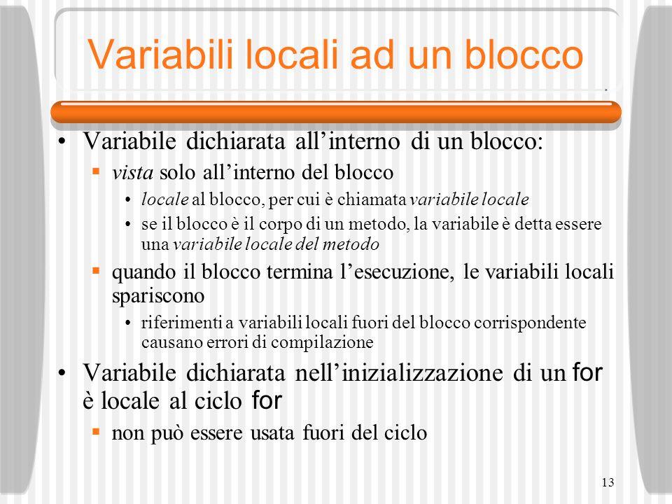 13 Variabili locali ad un blocco Variabile dichiarata allinterno di un blocco: vista solo allinterno del blocco locale al blocco, per cui è chiamata variabile locale se il blocco è il corpo di un metodo, la variabile è detta essere una variabile locale del metodo quando il blocco termina lesecuzione, le variabili locali spariscono riferimenti a variabili locali fuori del blocco corrispondente causano errori di compilazione Variabile dichiarata nellinizializzazione di un for è locale al ciclo for non può essere usata fuori del ciclo