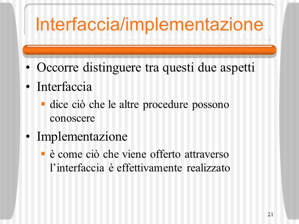 21 Interfaccia/implementazione Occorre distinguere tra questi due aspetti Interfaccia dice ciò che le altre procedure possono conoscere Implementazione è come ciò che viene offerto attraverso linterfaccia è effettivamente realizzato
