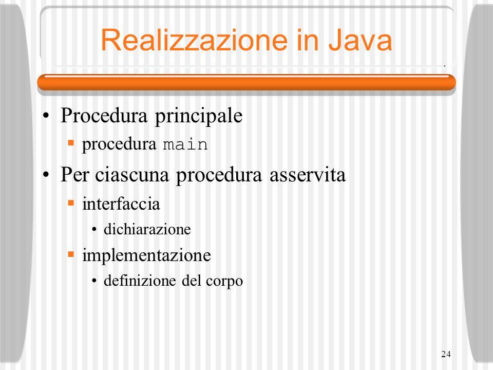 24 Realizzazione in Java Procedura principale procedura main Per ciascuna procedura asservita interfaccia dichiarazione implementazione definizione del corpo