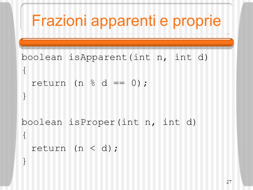 28 Confronto tra frazioni boolean isFETS(int n1,int d1,int n2,int d2) { return (n1*d2 == n2*d1); } boolean isFBTS(int n1,int d1,int n2,int d2) { return (n1*d2 > n2*d1); }
