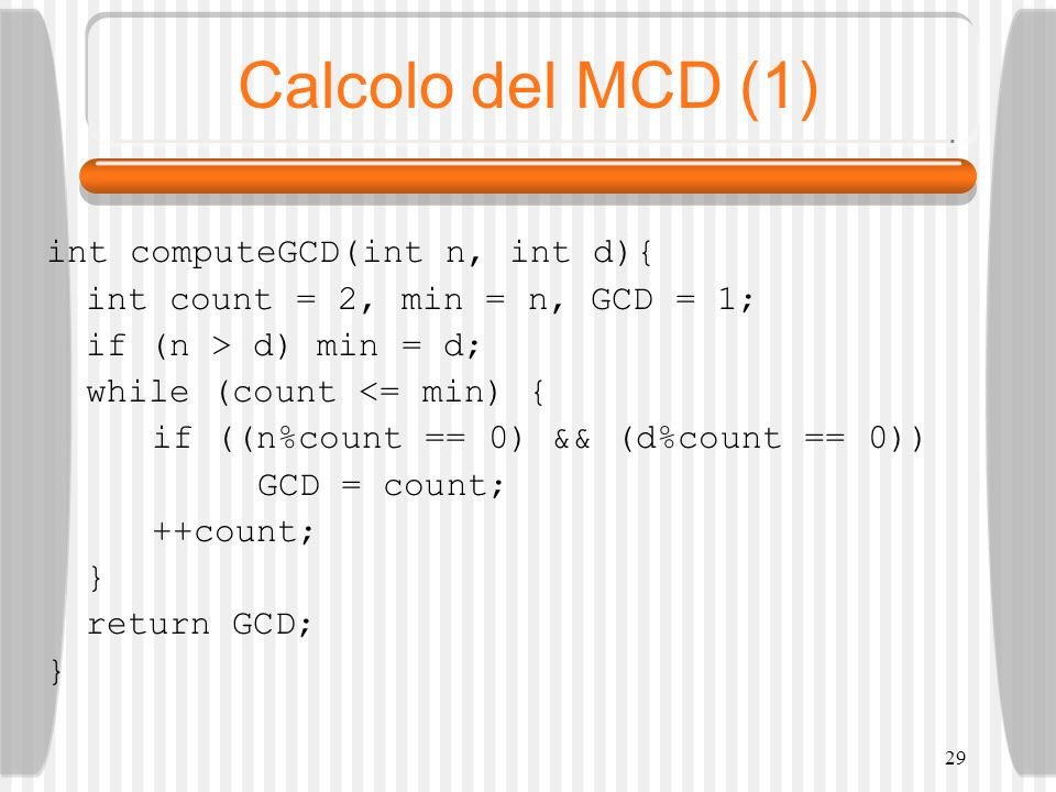 29 Calcolo del MCD (1) int computeGCD(int n, int d){ int count = 2, min = n, GCD = 1; if (n > d) min = d; while (count <= min) { if ((n%count == 0) &&
