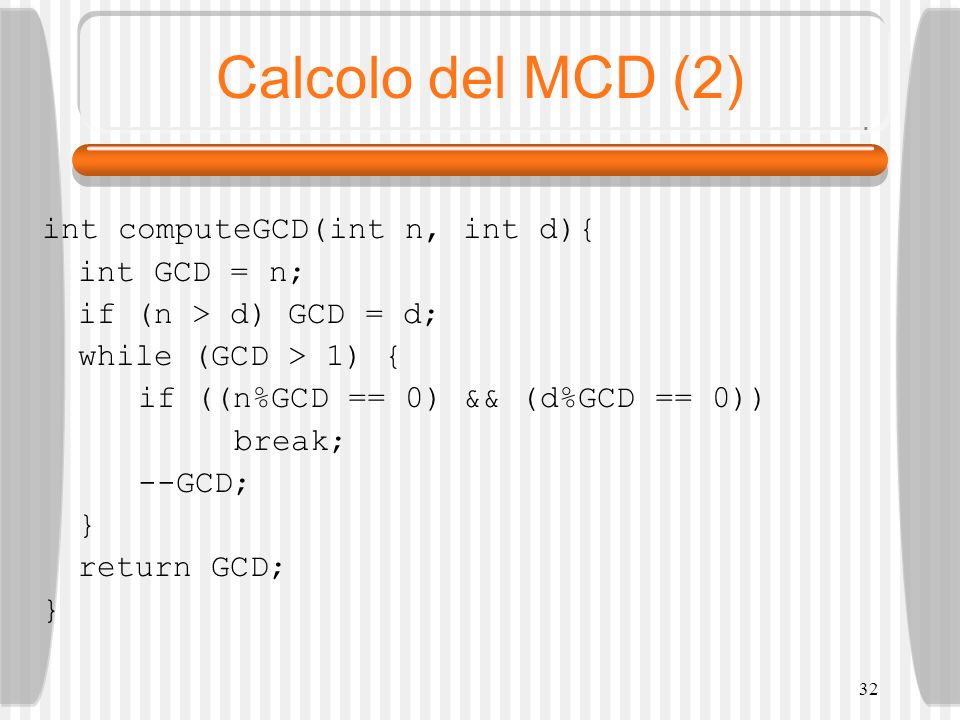 32 Calcolo del MCD (2) int computeGCD(int n, int d){ int GCD = n; if (n > d) GCD = d; while (GCD > 1) { if ((n%GCD == 0) && (d%GCD == 0)) break; --GCD; } return GCD; }