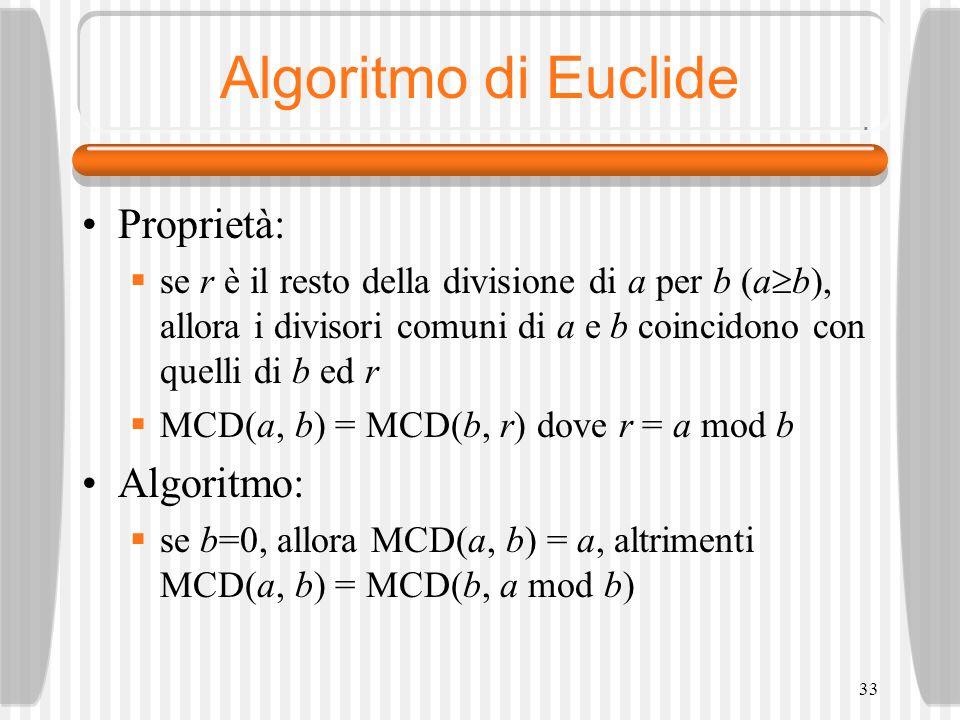 33 Algoritmo di Euclide Proprietà: se r è il resto della divisione di a per b (a b), allora i divisori comuni di a e b coincidono con quelli di b ed r MCD(a, b) = MCD(b, r) dove r = a mod b Algoritmo: se b=0, allora MCD(a, b) = a, altrimenti MCD(a, b) = MCD(b, a mod b)