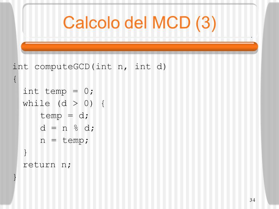 34 Calcolo del MCD (3) int computeGCD(int n, int d) { int temp = 0; while (d > 0) { temp = d; d = n % d; n = temp; } return n; }