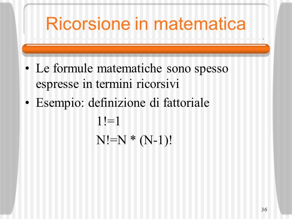 36 Ricorsione in matematica Le formule matematiche sono spesso espresse in termini ricorsivi Esempio: definizione di fattoriale 1!=1 N!=N * (N-1)!