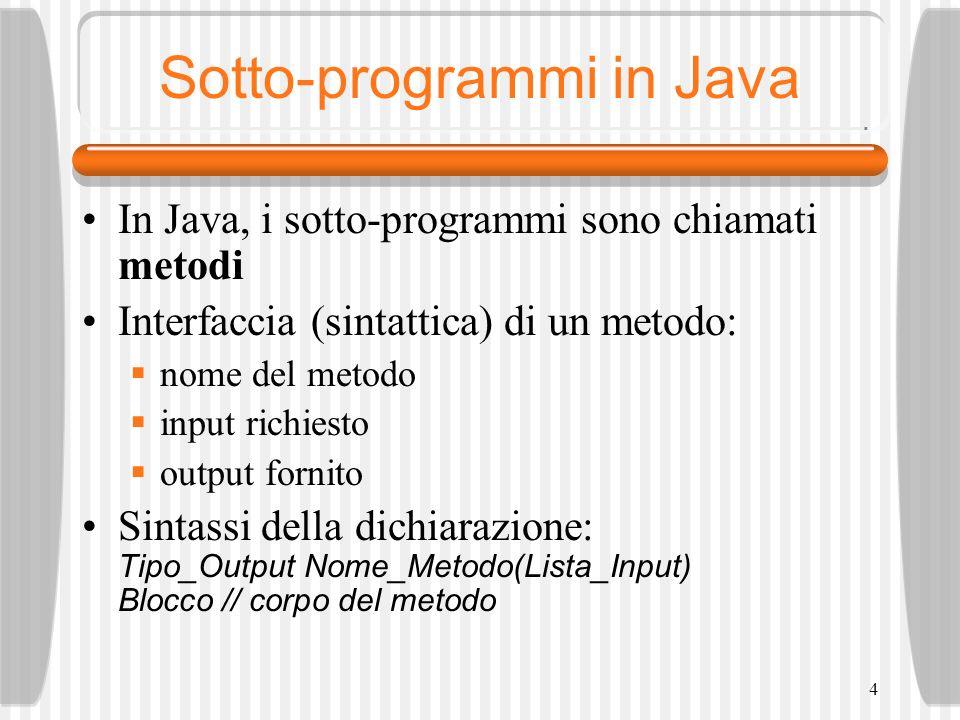 4 Sotto-programmi in Java In Java, i sotto-programmi sono chiamati metodi Interfaccia (sintattica) di un metodo: nome del metodo input richiesto output fornito Sintassi della dichiarazione: Tipo_Output Nome_Metodo(Lista_Input) Blocco // corpo del metodo