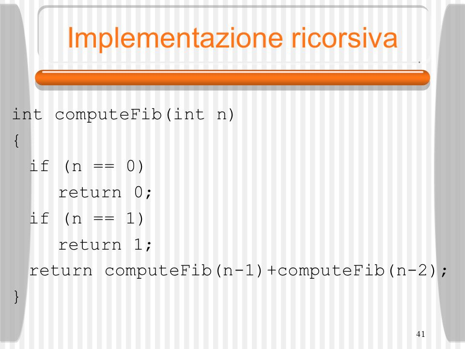 41 Implementazione ricorsiva int computeFib(int n) { if (n == 0) return 0; if (n == 1) return 1; return computeFib(n-1)+computeFib(n-2); }
