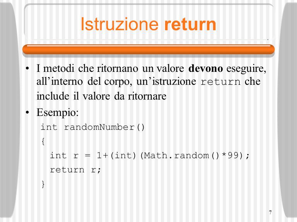 7 Istruzione return I metodi che ritornano un valore devono eseguire, allinterno del corpo, unistruzione return che include il valore da ritornare Esempio: int randomNumber() { int r = 1+(int)(Math.random()*99); return r; }