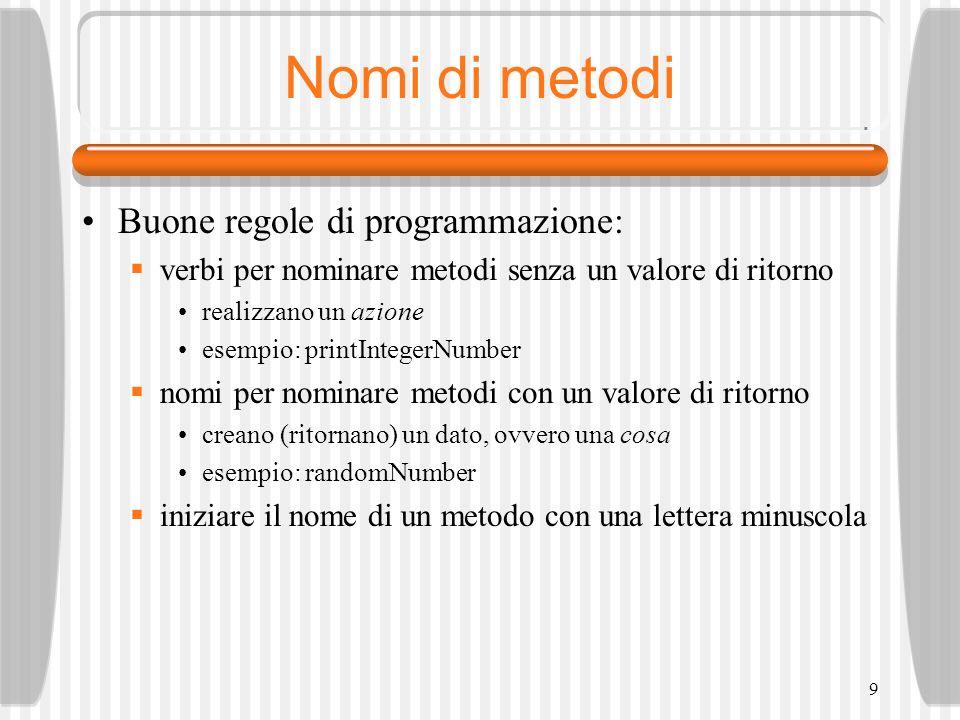 9 Nomi di metodi Buone regole di programmazione: verbi per nominare metodi senza un valore di ritorno realizzano un azione esempio: printIntegerNumber nomi per nominare metodi con un valore di ritorno creano (ritornano) un dato, ovvero una cosa esempio: randomNumber iniziare il nome di un metodo con una lettera minuscola
