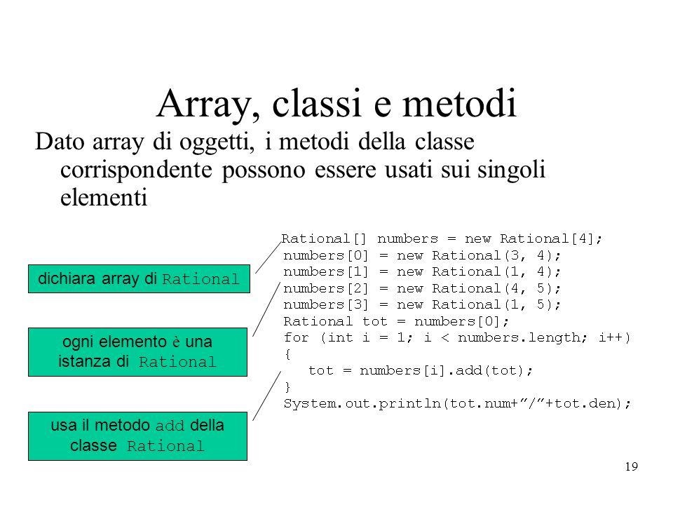 19 Array, classi e metodi Dato array di oggetti, i metodi della classe corrispondente possono essere usati sui singoli elementi dichiara array di Rational ogni elemento è una istanza di Rational usa il metodo add della classe Rational