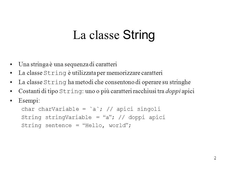 2 La classe String Una stringa è una sequenza di caratteri La classe String è utilizzata per memorizzare caratteri La classe String ha metodi che consentono di operare su stringhe Costanti di tipo String : uno o più caratteri racchiusi tra doppi apici Esempi: char charVariable = `a`; // apici singoli String stringVariable = a ; // doppi apici String sentence = Hello, world ;