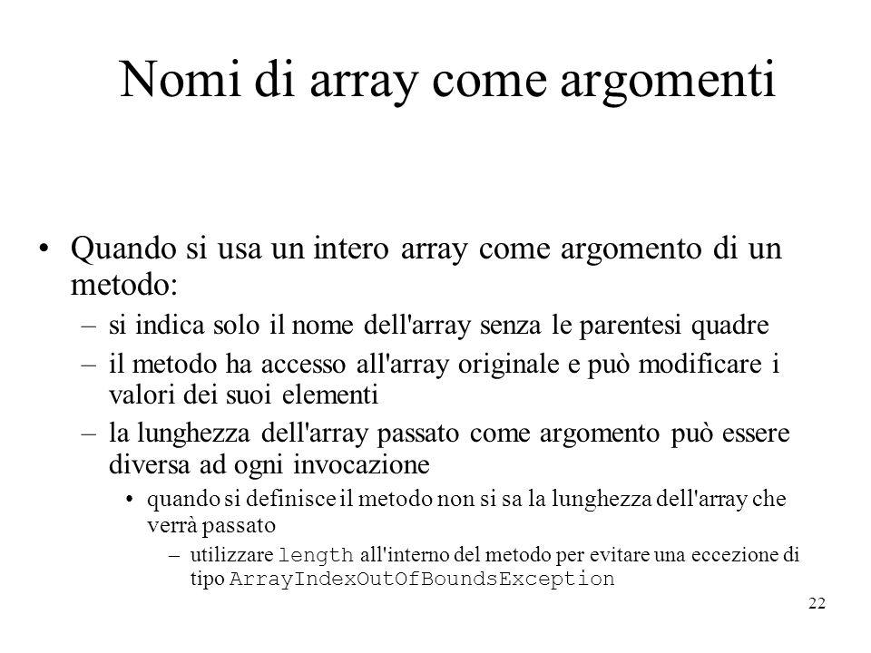 22 Nomi di array come argomenti Quando si usa un intero array come argomento di un metodo: –si indica solo il nome dell array senza le parentesi quadre –il metodo ha accesso all array originale e può modificare i valori dei suoi elementi –la lunghezza dell array passato come argomento può essere diversa ad ogni invocazione quando si definisce il metodo non si sa la lunghezza dell array che verrà passato –utilizzare length all interno del metodo per evitare una eccezione di tipo ArrayIndexOutOfBoundsException