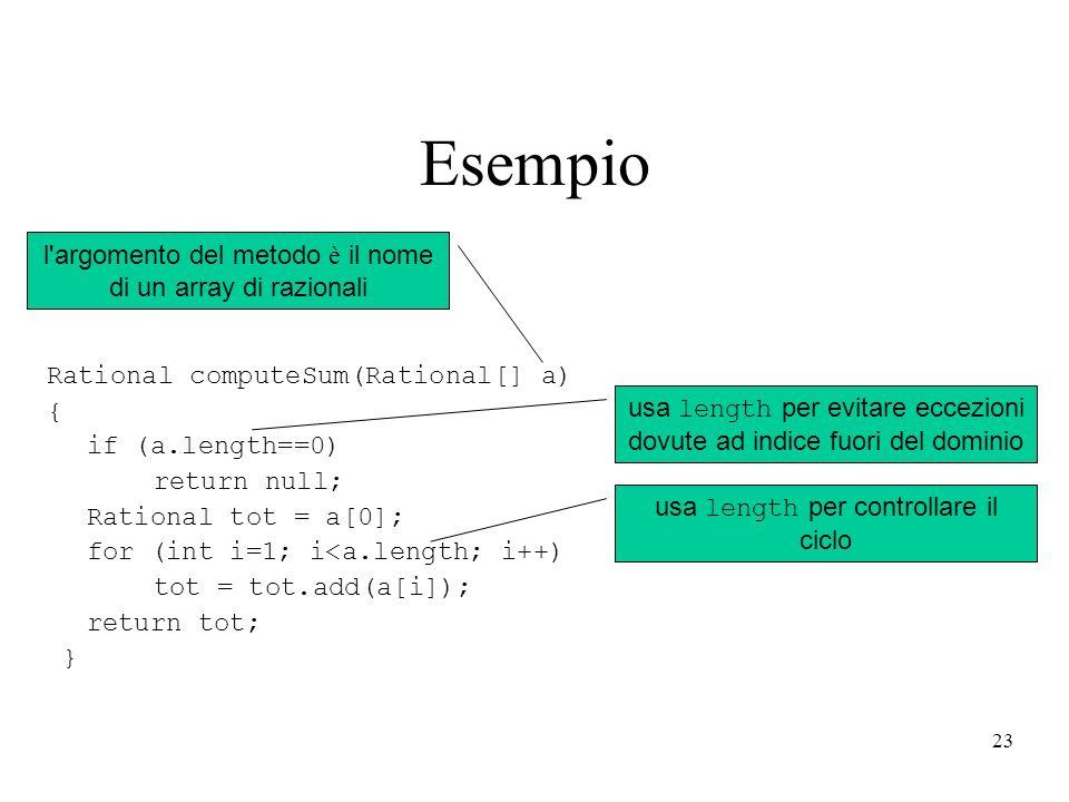 23 Esempio Rational computeSum(Rational[] a) { if (a.length==0) return null; Rational tot = a[0]; for (int i=1; i<a.length; i++) tot = tot.add(a[i]); return tot; } l argomento del metodo è il nome di un array di razionali usa length per evitare eccezioni dovute ad indice fuori del dominio usa length per controllare il ciclo