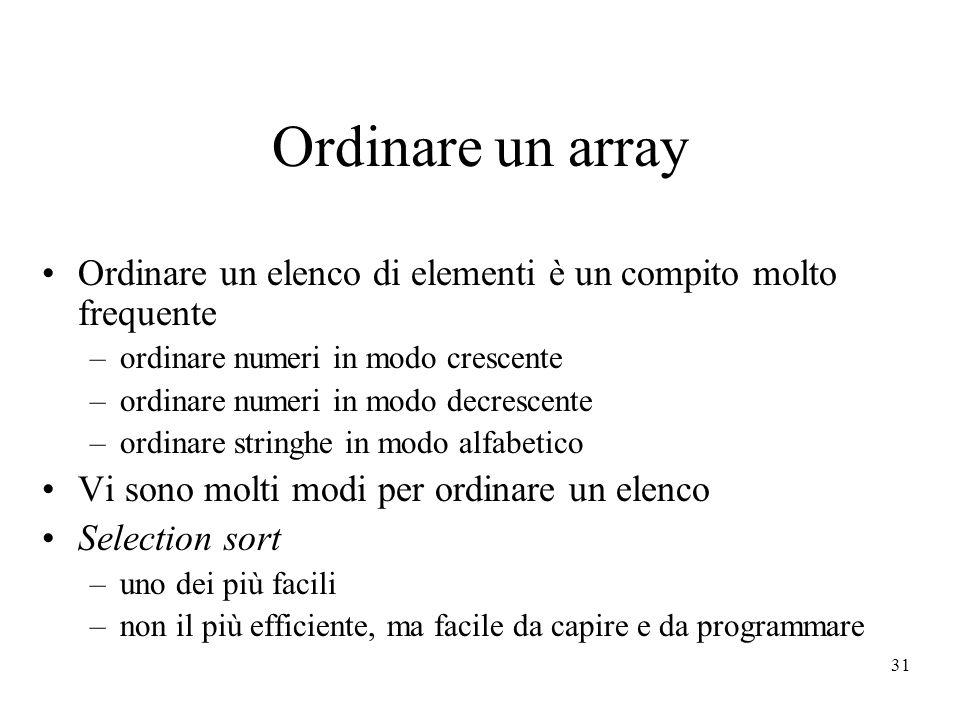31 Ordinare un array Ordinare un elenco di elementi è un compito molto frequente –ordinare numeri in modo crescente –ordinare numeri in modo decrescente –ordinare stringhe in modo alfabetico Vi sono molti modi per ordinare un elenco Selection sort –uno dei più facili –non il più efficiente, ma facile da capire e da programmare