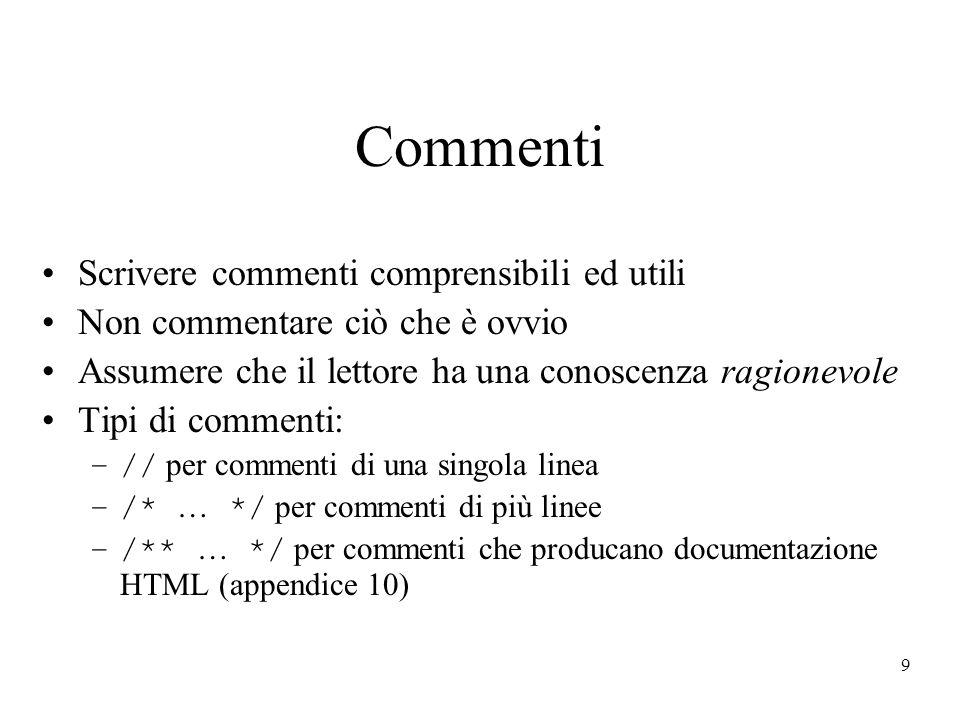 9 Commenti Scrivere commenti comprensibili ed utili Non commentare ciò che è ovvio Assumere che il lettore ha una conoscenza ragionevole Tipi di commenti: –// per commenti di una singola linea –/* … */ per commenti di più linee –/** … */ per commenti che producano documentazione HTML (appendice 10)