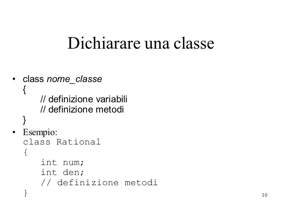 10 Dichiarare una classe class nome_classe { // definizione variabili // definizione metodi } Esempio: class Rational { int num; int den; // definizio