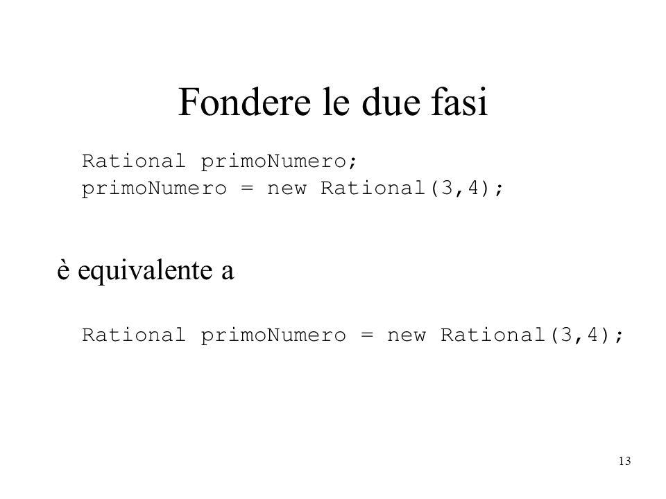 13 Fondere le due fasi Rational primoNumero; primoNumero = new Rational(3,4); è equivalente a Rational primoNumero = new Rational(3,4);