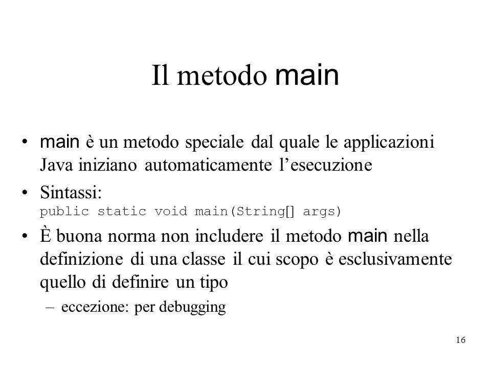 16 Il metodo main main è un metodo speciale dal quale le applicazioni Java iniziano automaticamente lesecuzione Sintassi: public static void main(Stri