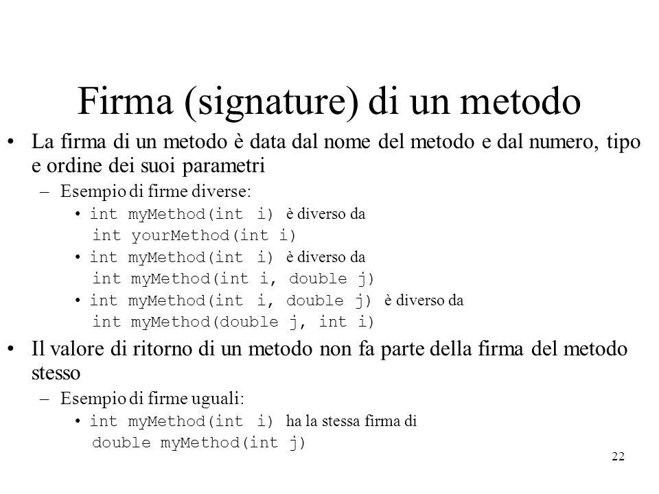 22 Firma (signature) di un metodo La firma di un metodo è data dal nome del metodo e dal numero, tipo e ordine dei suoi parametri –Esempio di firme di