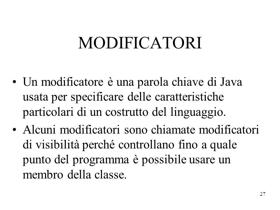 27 MODIFICATORI Un modificatore è una parola chiave di Java usata per specificare delle caratteristiche particolari di un costrutto del linguaggio. Al