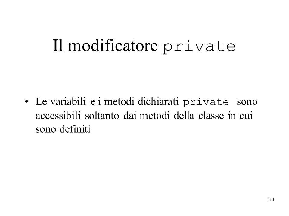 30 Le variabili e i metodi dichiarati private sono accessibili soltanto dai metodi della classe in cui sono definiti Il modificatore private