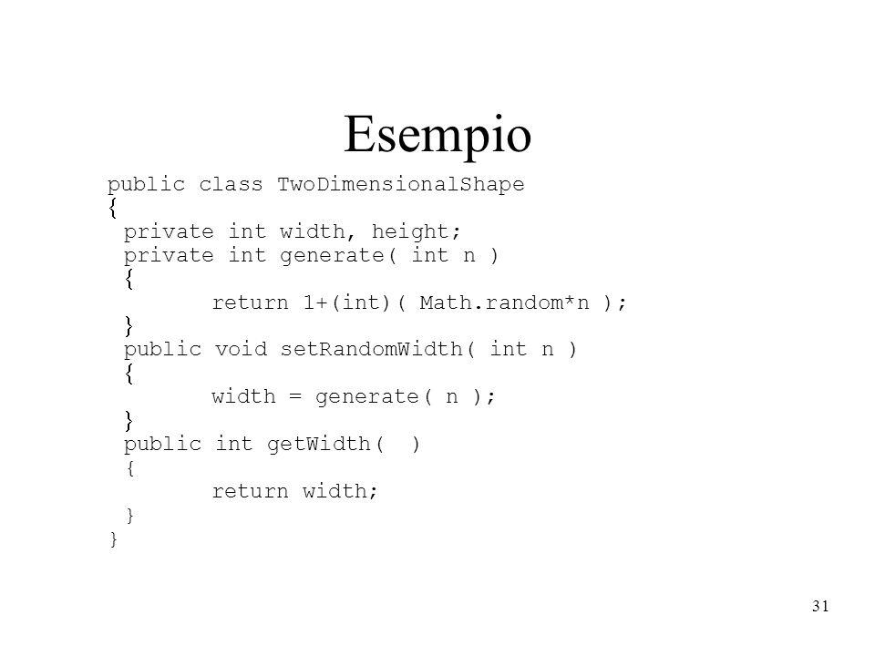 31 Esempio public class TwoDimensionalShape private int width, height; private int generate( int n ) return 1+(int)( Math.random*n ); public void setR