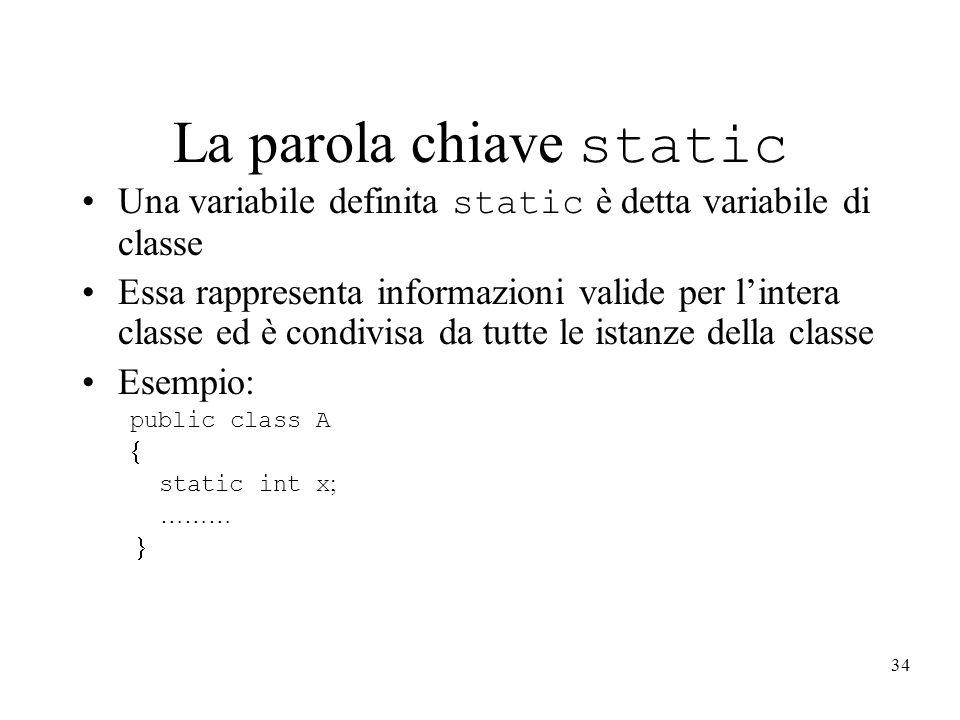 34 La parola chiave static Una variabile definita static è detta variabile di classe Essa rappresenta informazioni valide per lintera classe ed è cond