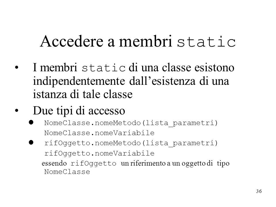36 Accedere a membri static I membri static di una classe esistono indipendentemente dallesistenza di una istanza di tale classe Due tipi di accesso l