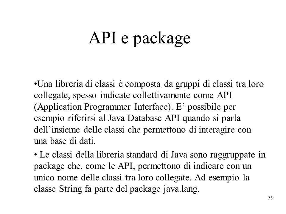 39 API e package Una libreria di classi è composta da gruppi di classi tra loro collegate, spesso indicate collettivamente come API (Application Progr