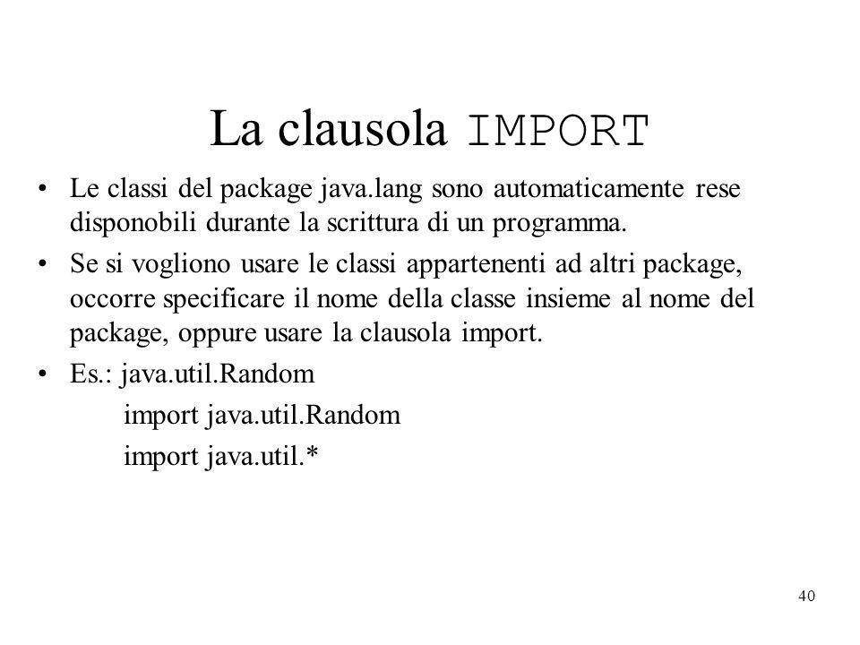 40 La clausola IMPORT Le classi del package java.lang sono automaticamente rese disponobili durante la scrittura di un programma. Se si vogliono usare