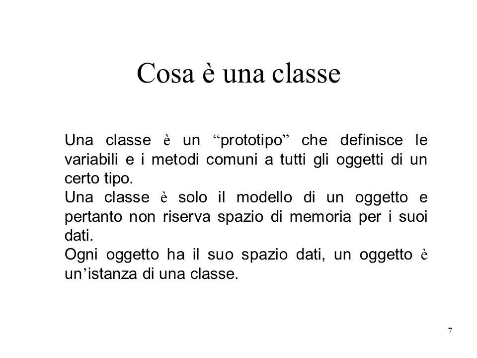 7 Cosa è una classe Una classe è un prototipo che definisce le variabili e i metodi comuni a tutti gli oggetti di un certo tipo. Una classe è solo il