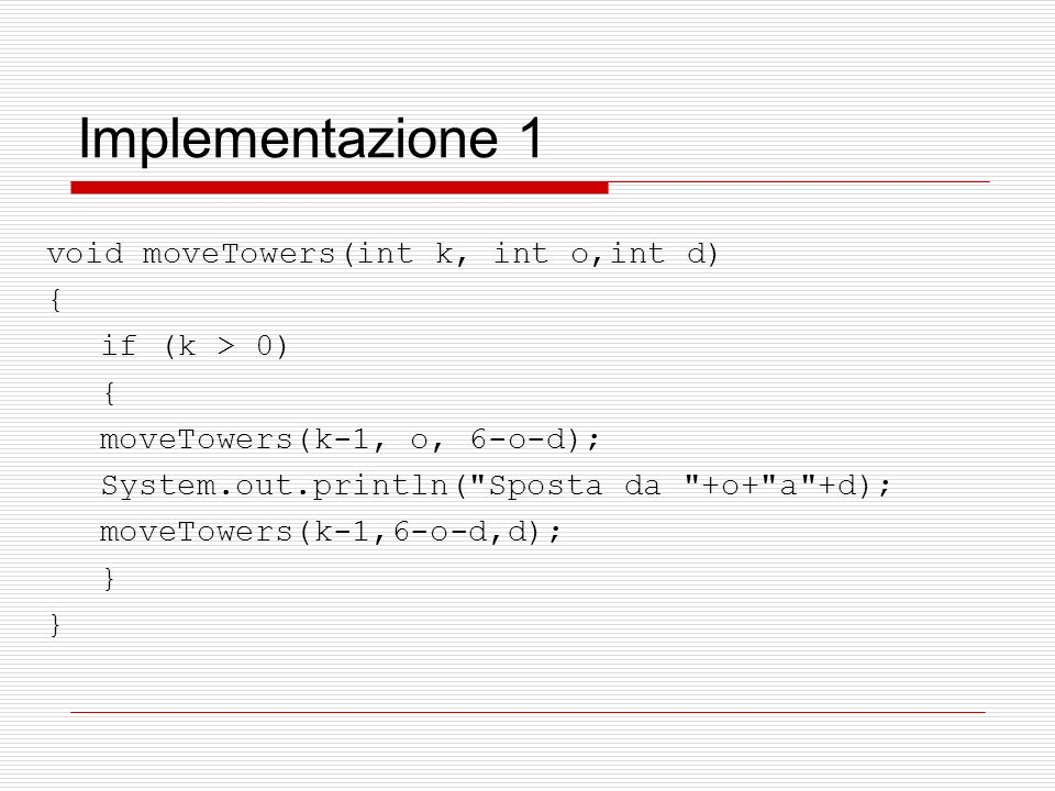 Implementazione 1 void moveTowers(int k, int o,int d) { if (k > 0) { moveTowers(k-1, o, 6-o-d); System.out.println( Sposta da +o+ a +d); moveTowers(k-1,6-o-d,d); }