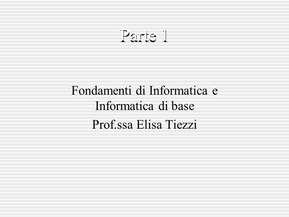 Parte 1 Fondamenti di Informatica e Informatica di base Prof.ssa Elisa Tiezzi