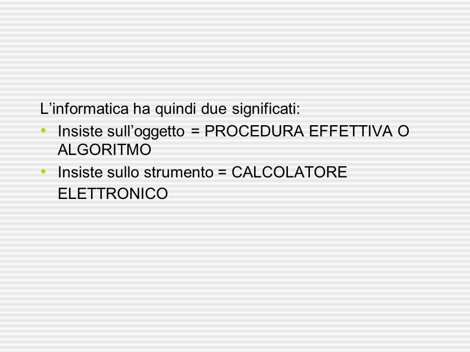 Linformatica ha quindi due significati: Insiste sulloggetto = PROCEDURA EFFETTIVA O ALGORITMO Insiste sullo strumento = CALCOLATORE ELETTRONICO