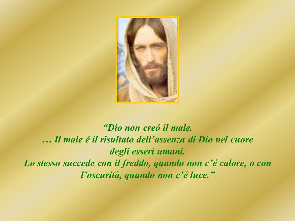 Dio non creó il male.… Il male é il risultato dellassenza di Dio nel cuore degli esseri umani.