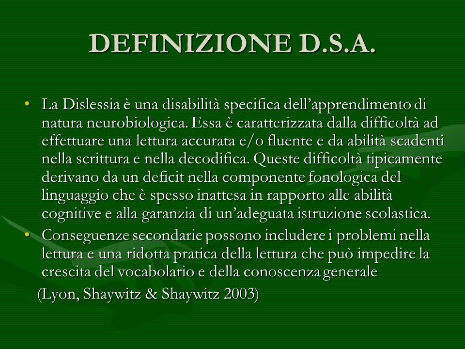 DEFINIZIONE D.S.A. La Dislessia è una disabilità specifica dellapprendimento di natura neurobiologica. Essa è caratterizzata dalla difficoltà ad effet
