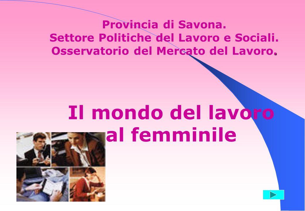 1. Provincia di Savona. Settore Politiche del Lavoro e Sociali. Osservatorio del Mercato del Lavoro. Il mondo del lavoro al femminile