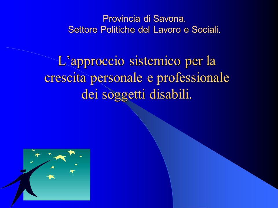 Lapproccio sistemico per la crescita personale e professionale dei soggetti disabili. Provincia di Savona. Settore Politiche del Lavoro e Sociali.
