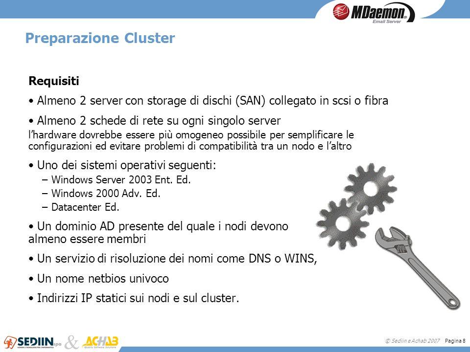 © Sediin e Achab 2007 Pagina 8 Preparazione Cluster Requisiti Almeno 2 server con storage di dischi (SAN) collegato in scsi o fibra Almeno 2 schede di