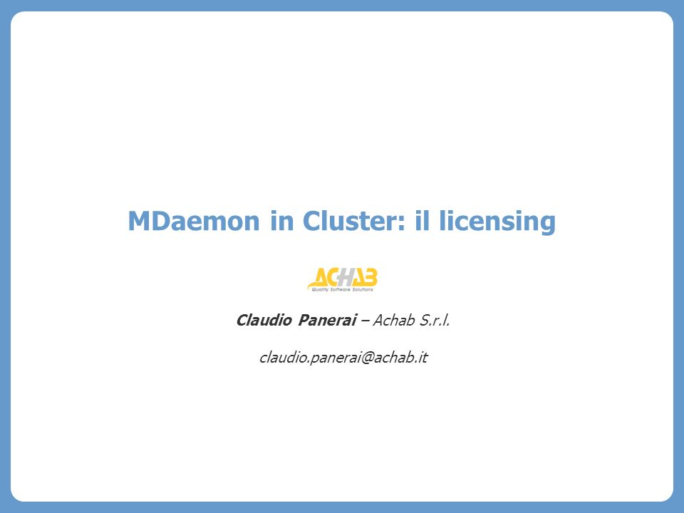 MDaemon in Cluster: il licensing Claudio Panerai – Achab S.r.l. claudio.panerai@achab.it