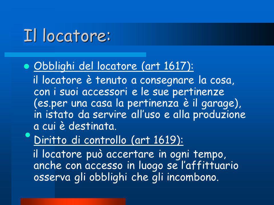 Il locatore: Obblighi del locatore (art 1617): il locatore è tenuto a consegnare la cosa, con i suoi accessori e le sue pertinenze (es.per una casa la pertinenza è il garage), in istato da servire alluso e alla produzione a cui è destinata.
