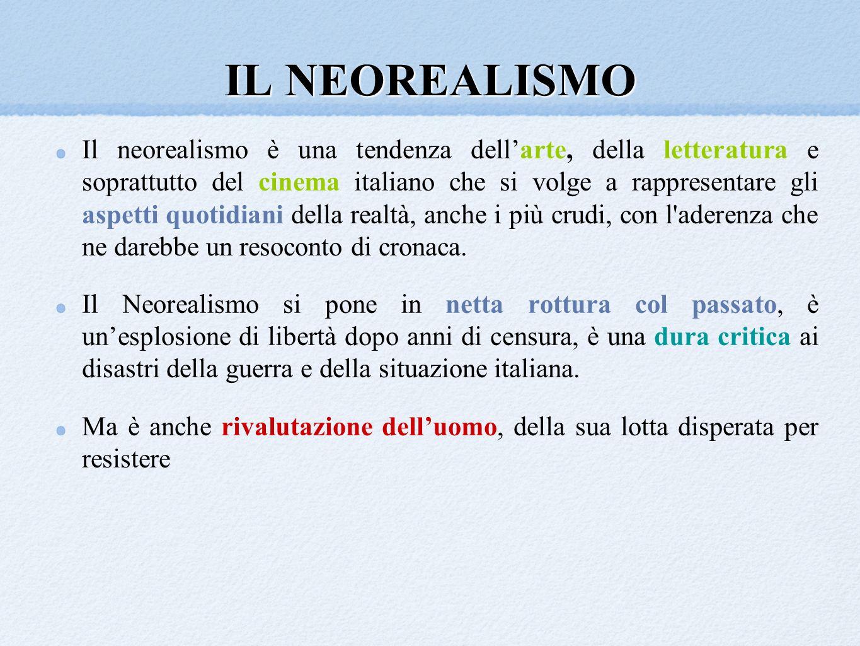 IL NEOREALISMO Il neorealismo è una tendenza dellarte, della letteratura e soprattutto del cinema italiano che si volge a rappresentare gli aspetti qu